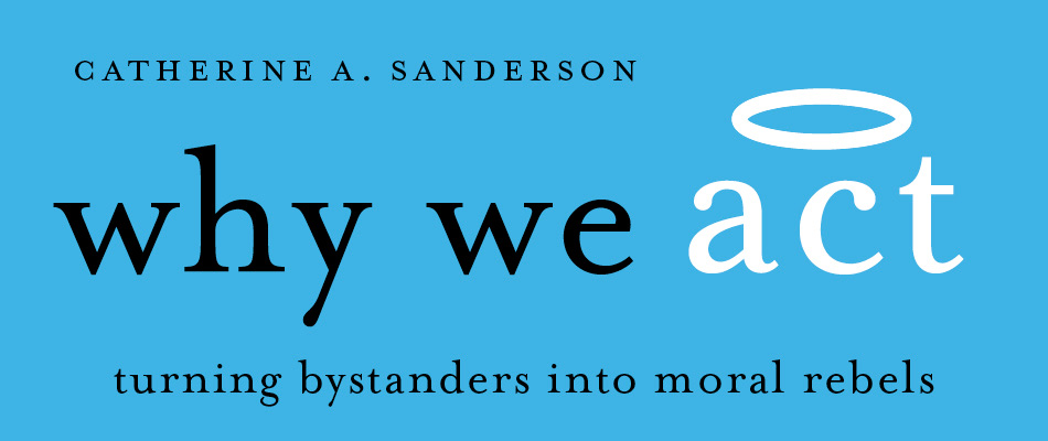 Why We Act: Turning Bystanders into Moral Rebels, by Catherine A. Sanderson, from Harvard University Press