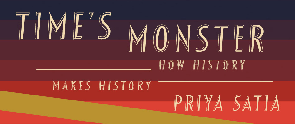 Time's Monster: How History Makes History, by Priya Satia, from Harvard University Press