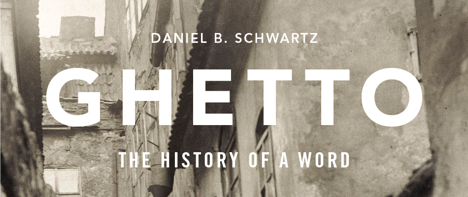 Ghetto: The History of a Word, by Daniel B. Schwartz, from Harvard University Press