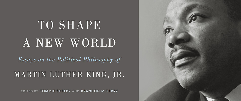 To Shape a New World: Essays on the Political Philosophy of Martin Luther King, Jr., edited by Tommie Shelby and Brandon M. Terry, from Harvard University Press