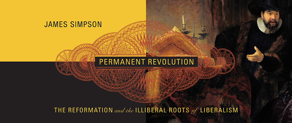 Permanent Revolution: The Reformation and the Illiberal Roots of Liberalism, by James Simpson, from Harvard University Press