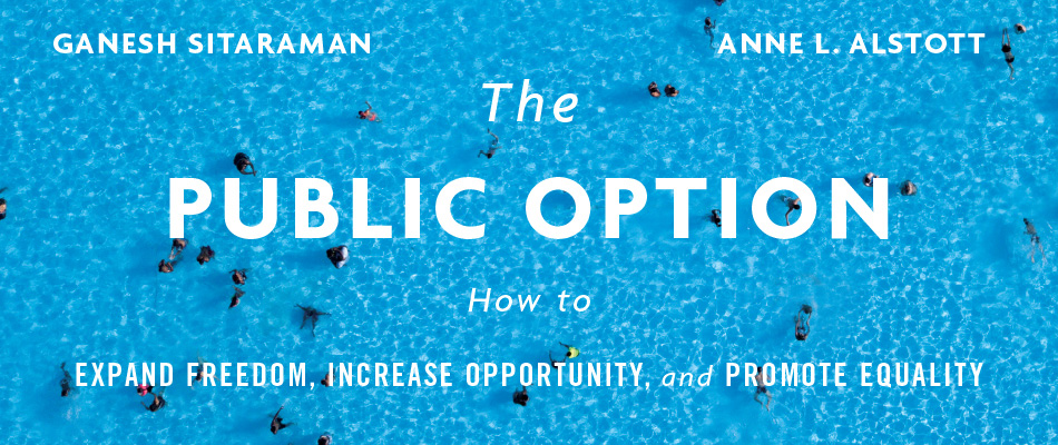 The Public Option: How to Expand Freedom, Increase Opportunity, and Promote Equality, by Ganesh Sitaraman and Anne L. Alstott, from Harvard University Press