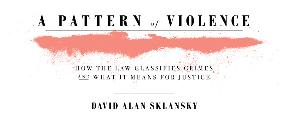 A Pattern of Violence: How the Law Classifies Crimes and What It Means for Justice, by David Alan Sklansky, from Harvard University Press