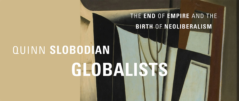 Globalists: The End of Empire and the Birth of Neoliberalism, by Quinn Slobodian