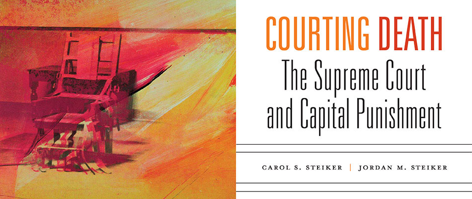 Courting Death: The Supreme Court and Capital Punishment, by Carol S. Steiker and Jordan M. Steiker