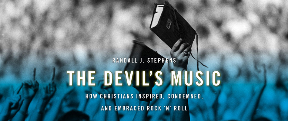 The Devil's Music: How Christians Inspired, Condemned, and Embraced Rock 'n' Roll, by Randall J. Stephens