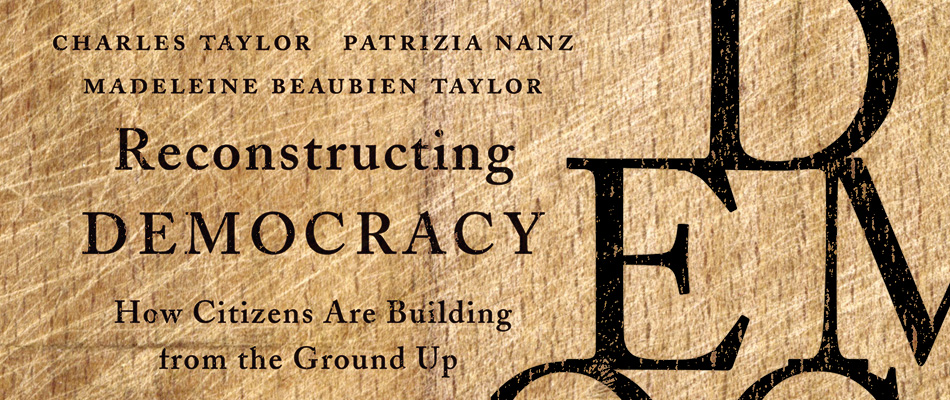 Reconstructing Democracy: How Citizens Are Building from the Ground Up, by Charles Taylor, Patrizia Nanz, and Madeleine Beaubien Taylor, from Harvard University Press