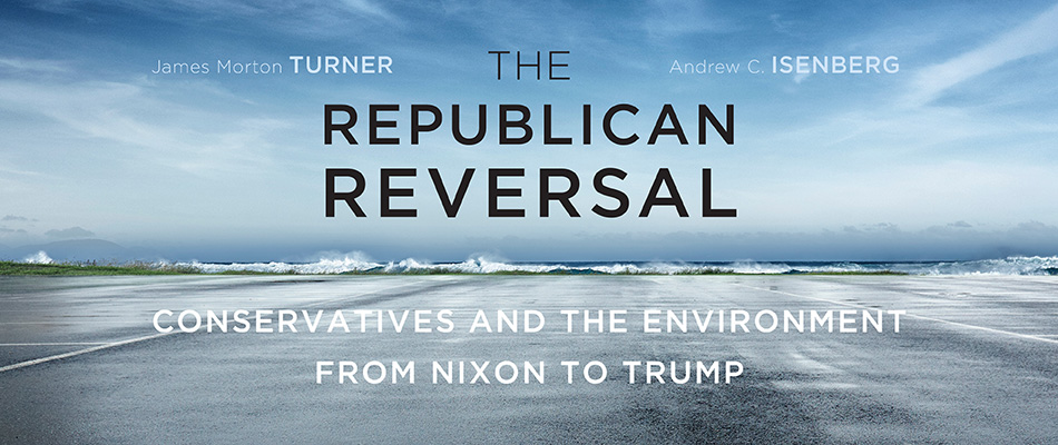 The Republican Reversal: Conservatives and the Environment from Nixon to Trump, by James Morton Turner and Andrew C. Isenberg, from Harvard University Press