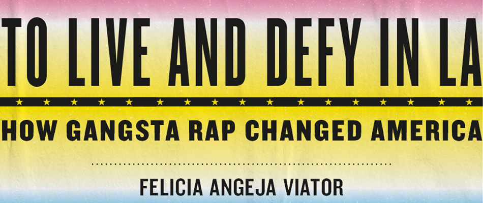To Live and Defy in LA: How Gangsta Rap Changed America, by Felicia Angeja Viator, from Harvard University Press