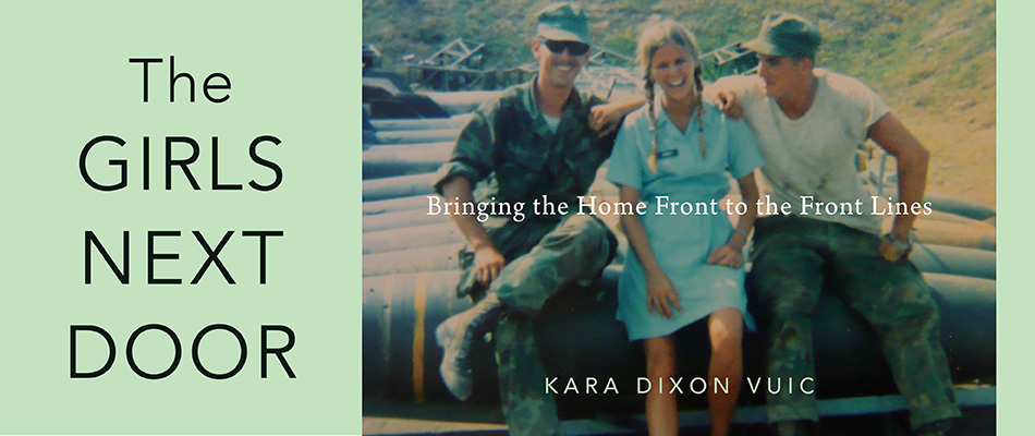 The Girls Next Door: Bringing the Home Front to the Front Lines, by Kara Dixon Vuic, from Harvard University Press