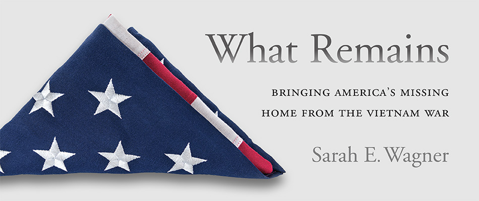 What Remains: Bringing America's Missing Home from the Vietnam War, by Sarah E. Wagner, from Harvard University Press