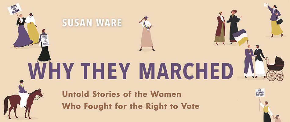 Why They Marched: Untold Stories of the Women Who Fought for the Right to Vote, by Susan Ware, from Harvard University Press