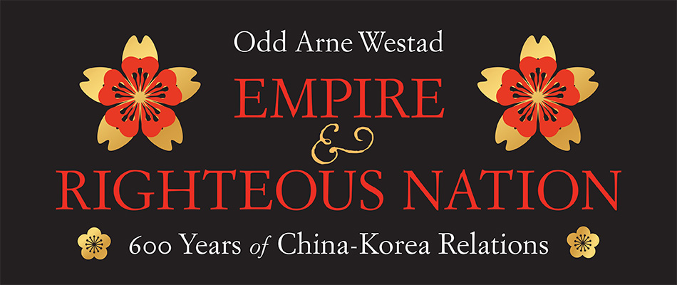 Empire and Righteous Nation: 600 Years of China–Korea Relations, by Odd Arne Westad, from Harvard University Press
