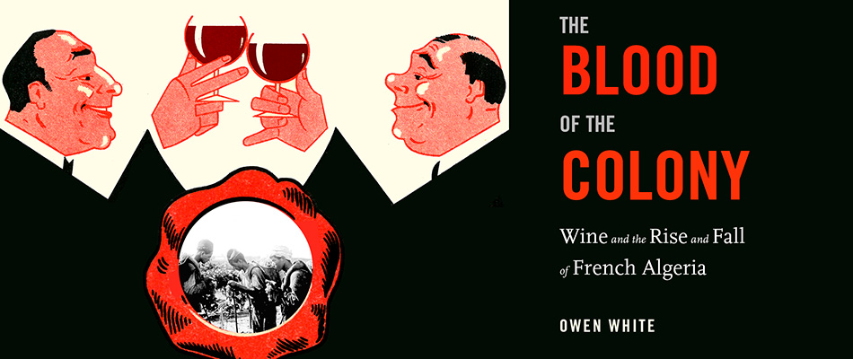 The Blood of the Colony: Wine and the Rise and Fall of French Algeria, by Owen White, from Harvard University Press