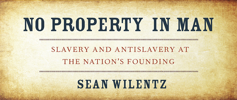 No Property in Man: Slavery and Antislavery at the Nation's Founding, by Sean Wilentz, from Harvard University Press