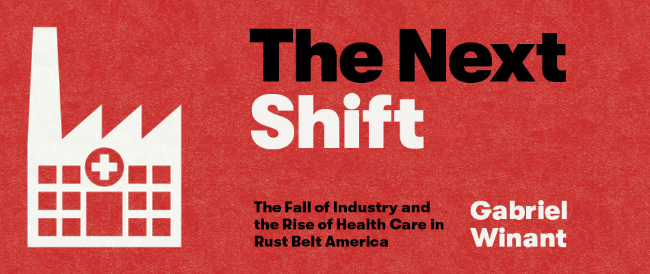 The Next Shift: The Fall of Industry and the Rise of Health Care in Rust Belt America, by Gabriel Winant, from Harvard University Press