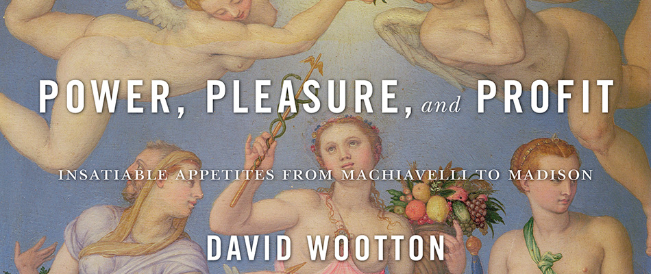 Power, Pleasure, and Profit: Insatiable Appetites from Machiavelli to Madison, by David Wootton, from Harvard University Press