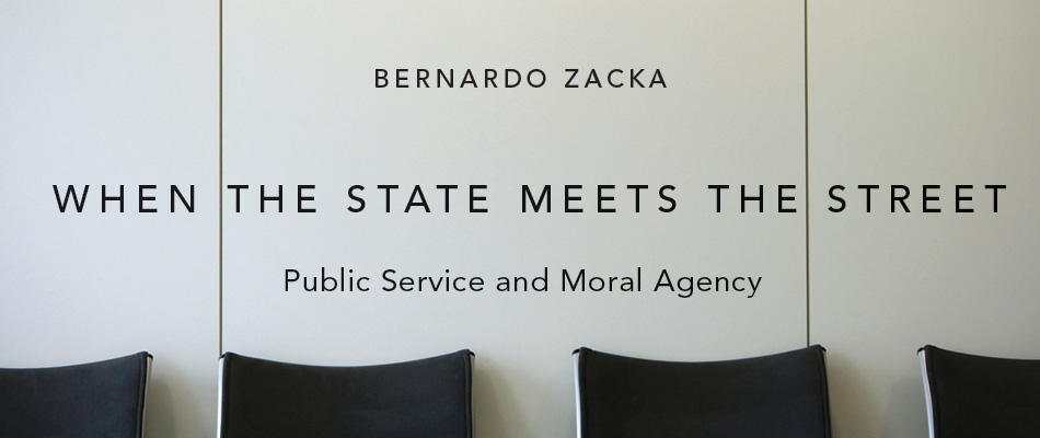 When the State Meets the Street: Public Service and Moral Agency, by Bernardo Zacka