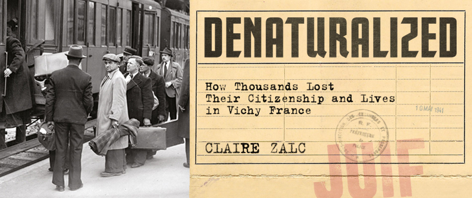 Denaturalized: How Thousands Lost Their Citizenship and Lives in Vichy France, by Claire Zalc, translated by Catherine Porter, from Harvard University Press