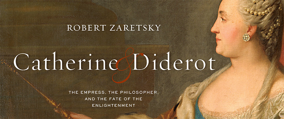 Catherine & Diderot: The Empress, the Philosopher, and the Fate of the Enlightenment, by Robert Zaretsky, from Harvard University Press