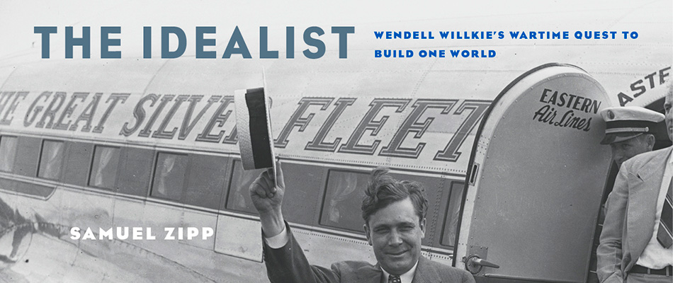 The Idealist: Wendell Willkie's Wartime Quest to Build One World, by Samuel Zipp, from Harvard University Press