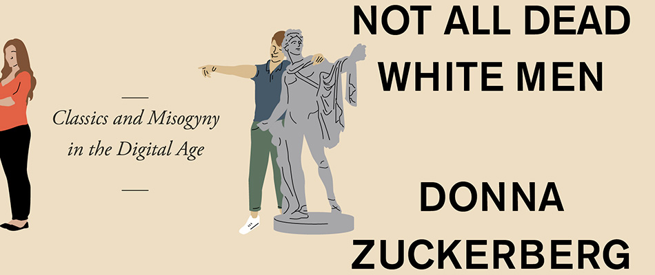 Not All Dead White Men: Classics and Misogyny in the Digital Age, by Donna Zuckerberg, from Harvard University Press