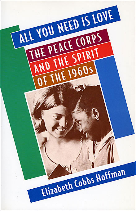Cover: All You Need Is Love: The Peace Corps and the Spirit of the 1960s, from Harvard University Press