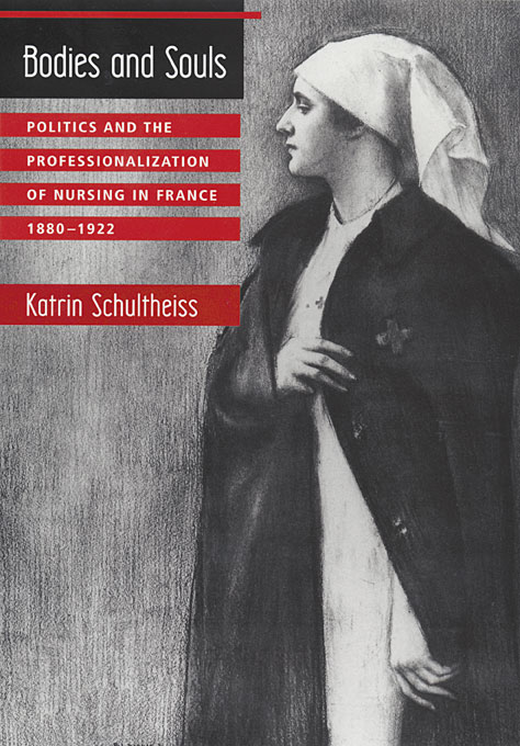 Cover: Bodies and Souls: Politics and the Professionalization of Nursing in France, 1880-1922, from Harvard University Press