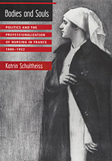 Cover: Bodies and Souls: Politics and the Professionalization of Nursing in France, 1880-1922