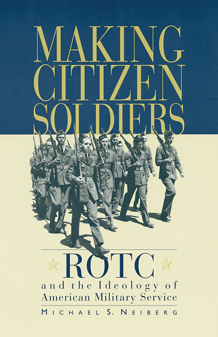 Cover: Making Citizen-Soldiers: ROTC and the Ideology of American Military Service, from Harvard University Press