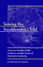 Cover: Taming the Troublesome Child: American Families, Child Guidance, and the Limits of Psychiatric Authority