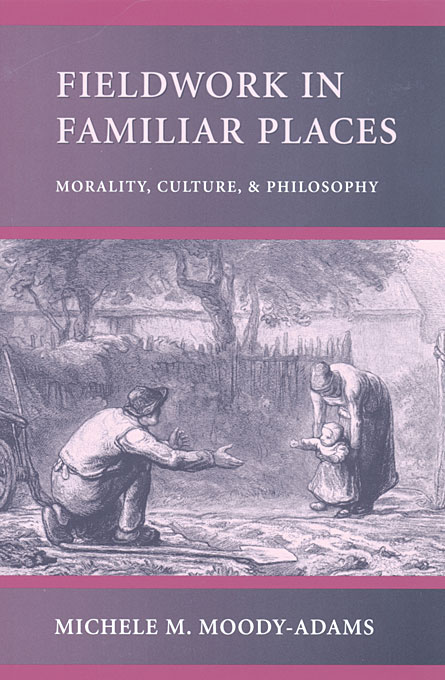 Cover: Fieldwork in Familiar Places: Morality, Culture, and Philosophy, from Harvard University Press