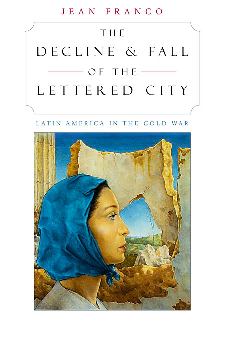 Cover: The Decline and Fall of the Lettered City: Latin America in the Cold War, from Harvard University Press