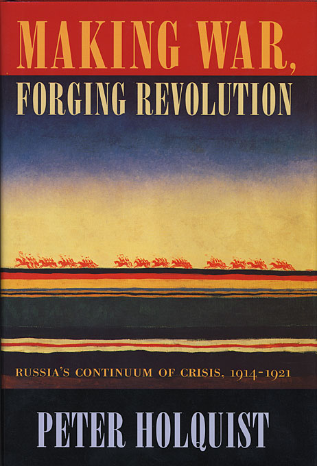 Cover: Making War, Forging Revolution: Russia's Continuum of Crisis, 1914-1921, from Harvard University Press