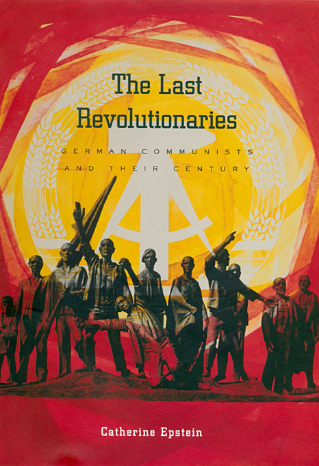 Cover: The Last Revolutionaries: German Communists and Their Century, from Harvard University Press
