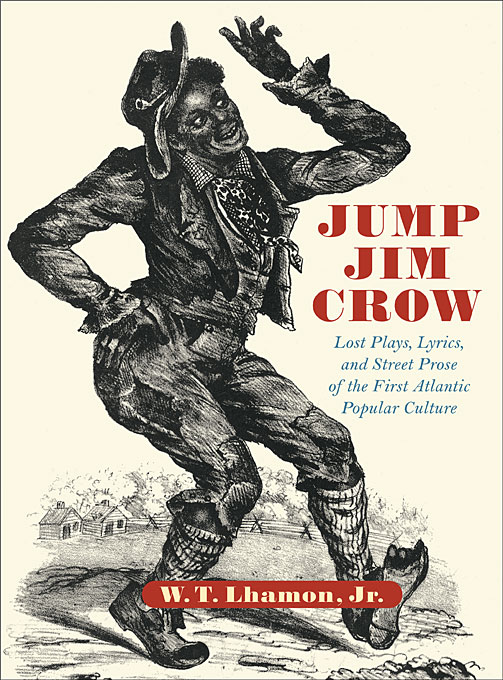Cover: Jump Jim Crow: Lost Plays, Lyrics, and Street Prose of the First Atlantic Popular Culture, from Harvard University Press