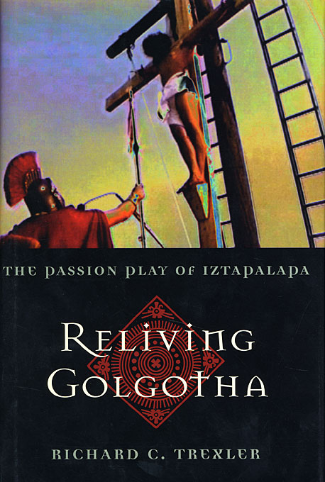 Cover: Reliving Golgotha: The Passion Play of Iztapalapa, from Harvard University Press