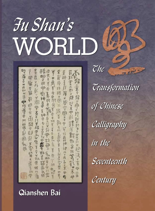 Cover: Fu Shan's World: The Transformation of Chinese Calligraphy in the Seventeenth Century, from Harvard University Press