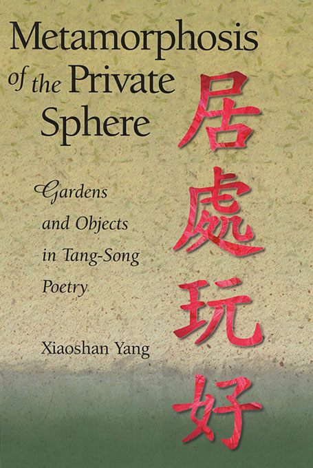 Cover: Metamorphosis of the Private Sphere: Gardens and Objects in Tang-Song Poetry, from Harvard University Press