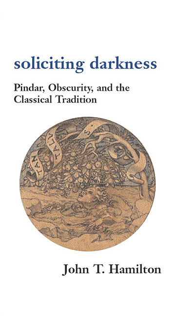 Cover: Soliciting Darkness: Pindar, Obscurity, and the Classical Tradition, from Harvard University Press