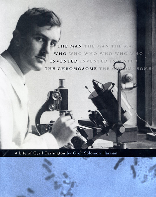 Cover: The Man Who Invented the Chromosome: A Life of Cyril Darlington, from Harvard University Press