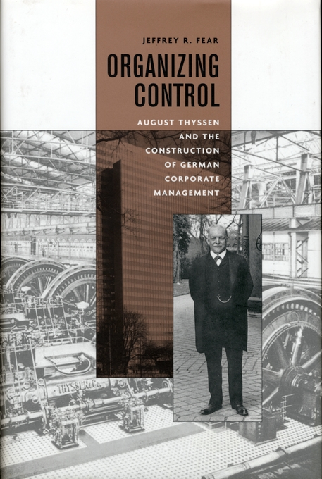 Cover: Organizing Control: August Thyssen and the Construction of German Corporate Management, from Harvard University Press