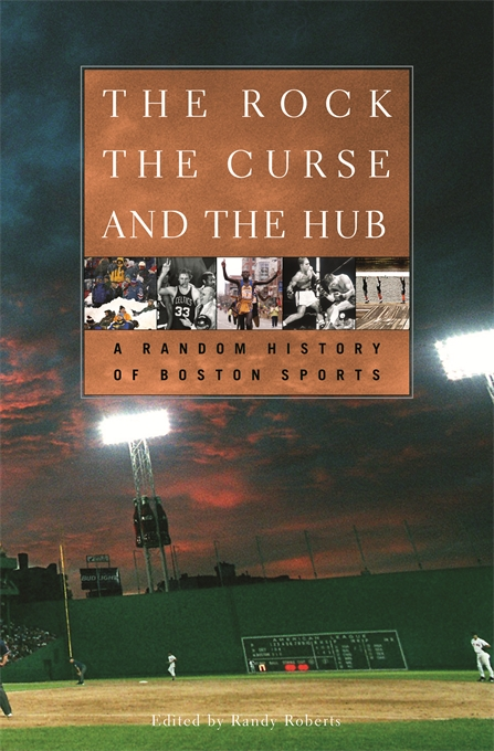 Cover: The Rock, the Curse, and the Hub: A Random History of Boston Sports, from Harvard University Press