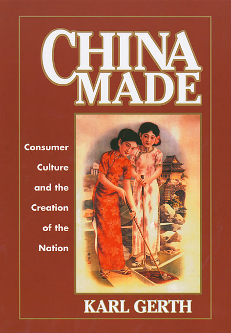 Cover: China Made: Consumer Culture and the Creation of the Nation, from Harvard University Press