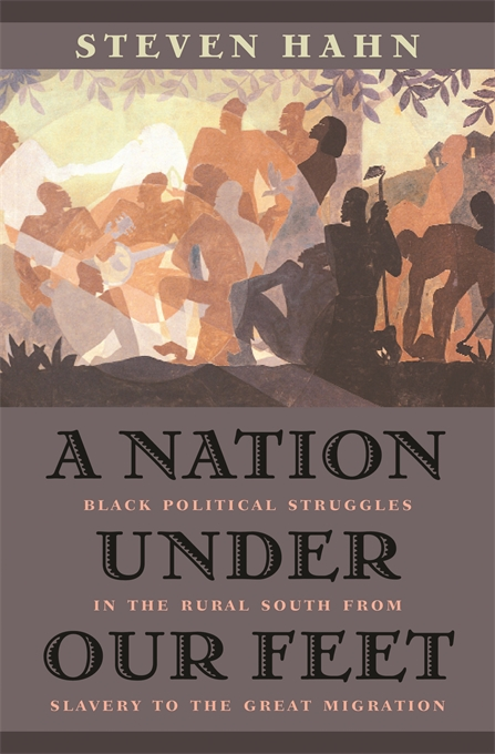 Cover: A Nation under Our Feet: Black Political Struggles in the Rural South from Slavery to the Great Migration, from Harvard University Press