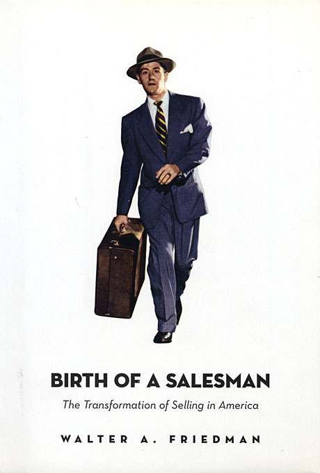 Cover: Birth of a Salesman: The Transformation of Selling in America, from Harvard University Press