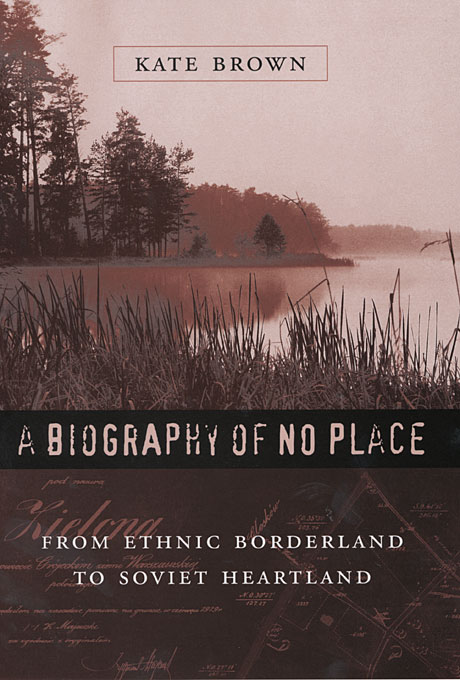 Cover: A Biography of No Place: From Ethnic Borderland to Soviet Heartland, from Harvard University Press