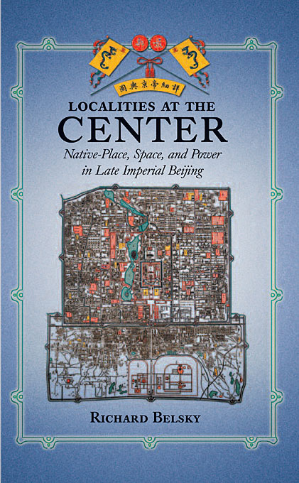 Cover: Localities at the Center: Native Place, Space, and Power in Late Imperial Beijing, from Harvard University Press