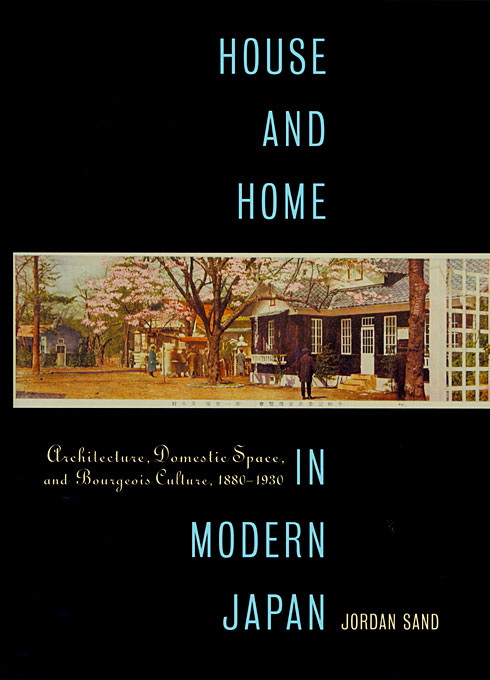 Cover: House and Home in Modern Japan: Architecture, Domestic Space, and Bourgeois Culture, 1880-1930, from Harvard University Press