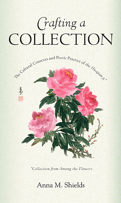 Cover: Crafting a Collection: The Cultural Contexts and Poetic Practice of the <i>Huajian ji</i> (<i>Collection from Among the Flowers</i>), from Harvard University Press